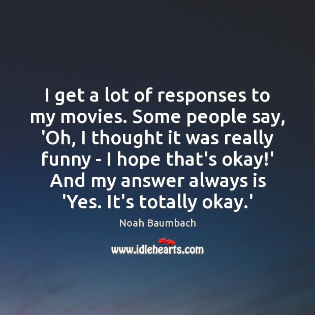 I get a lot of responses to my movies. Some people say, Image