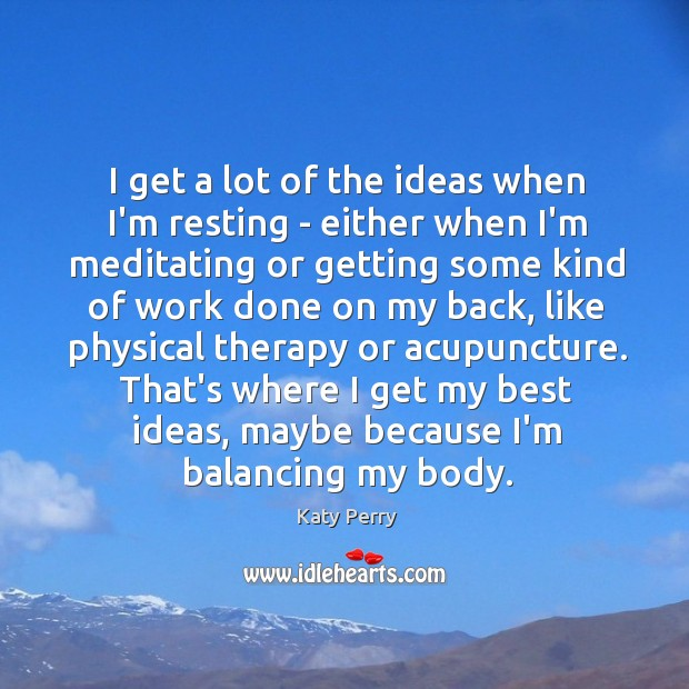 Image, I get a lot of the ideas when I'm resting – either