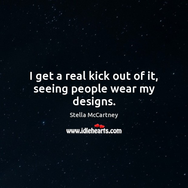 I get a real kick out of it, seeing people wear my designs. Stella McCartney Picture Quote