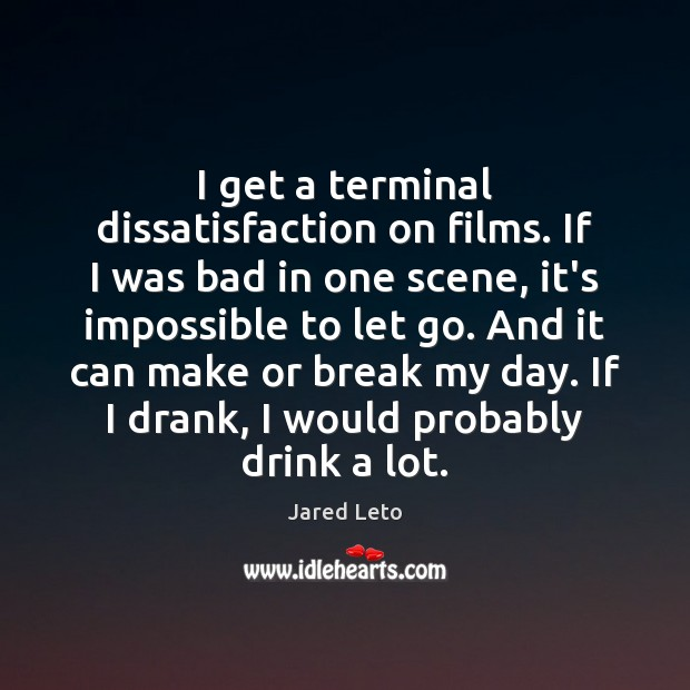 Image, I get a terminal dissatisfaction on films. If I was bad in