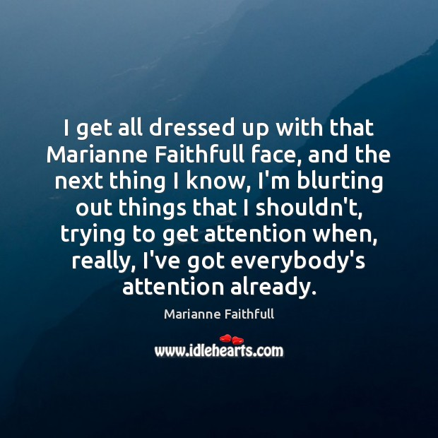 I get all dressed up with that Marianne Faithfull face, and the Marianne Faithfull Picture Quote