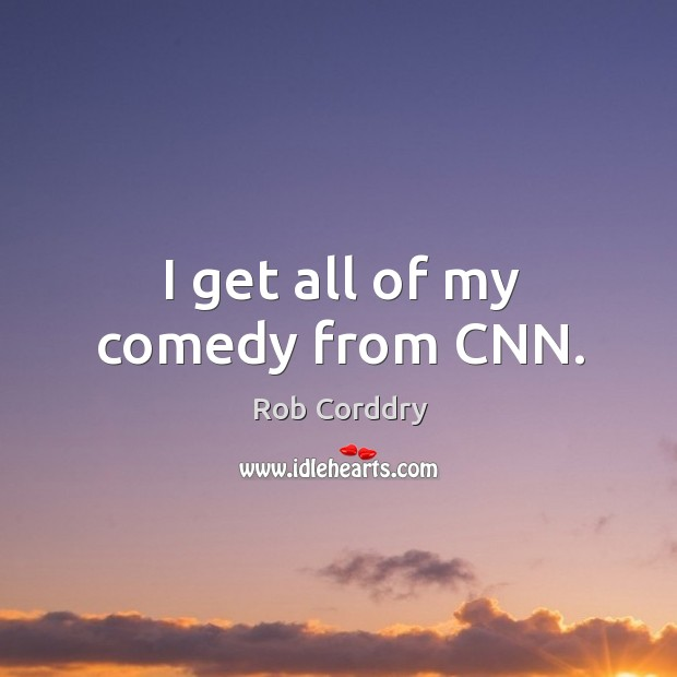 I get all of my comedy from cnn. Image