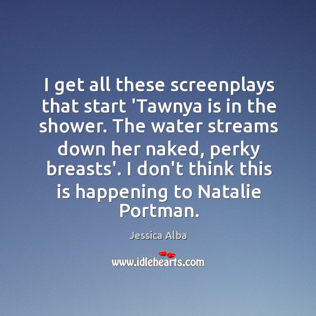 I get all these screenplays that start 'Tawnya is in the shower. Jessica Alba Picture Quote