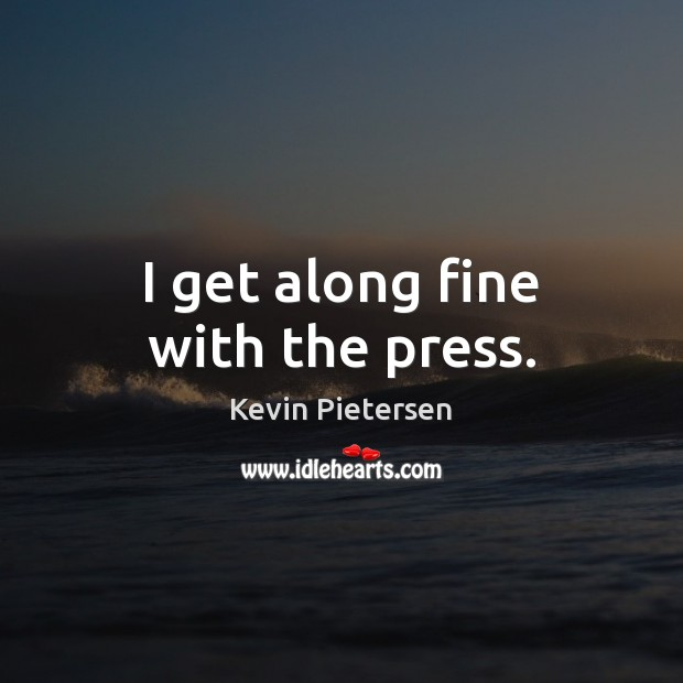 I get along fine with the press. Kevin Pietersen Picture Quote