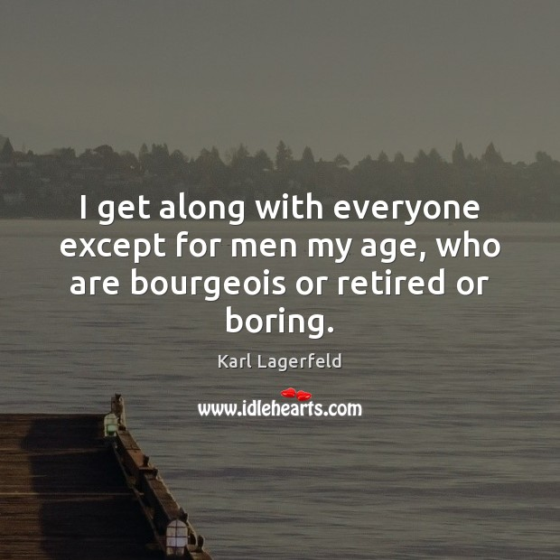 I get along with everyone except for men my age, who are bourgeois or retired or boring. Karl Lagerfeld Picture Quote