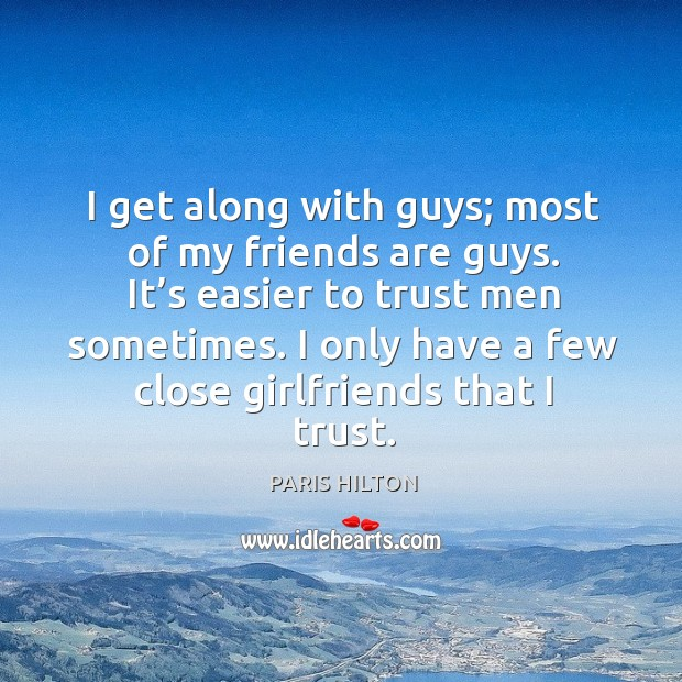 I get along with guys; most of my friends are guys. It's easier to trust men sometimes. Image