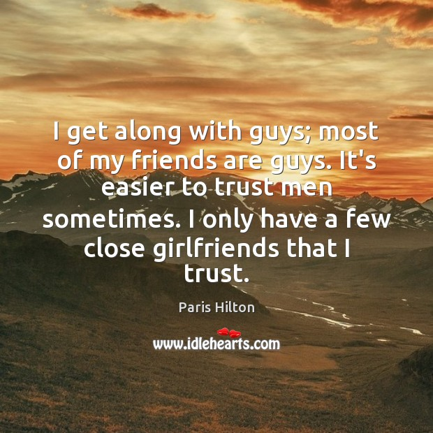I get along with guys; most of my friends are guys. It's Paris Hilton Picture Quote