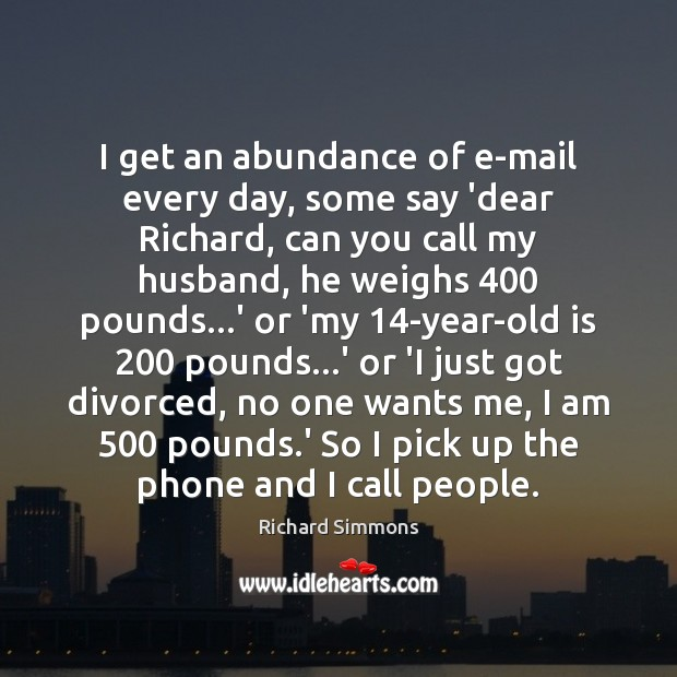 I get an abundance of e-mail every day, some say 'dear Richard, Richard Simmons Picture Quote