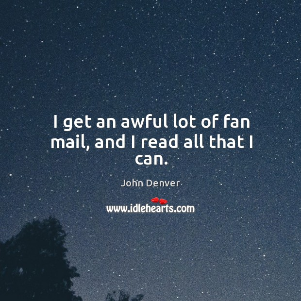 I get an awful lot of fan mail, and I read all that I can. John Denver Picture Quote