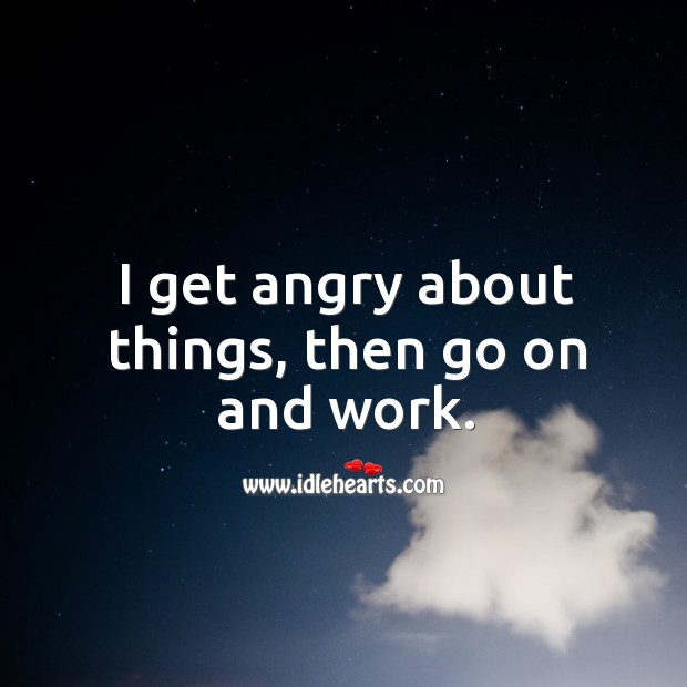 I get angry about things, then go on and work. Image