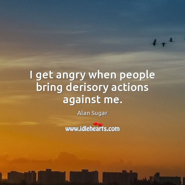 I get angry when people bring derisory actions against me. Alan Sugar Picture Quote