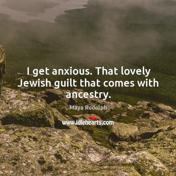 I get anxious. That lovely jewish guilt that comes with ancestry. Image