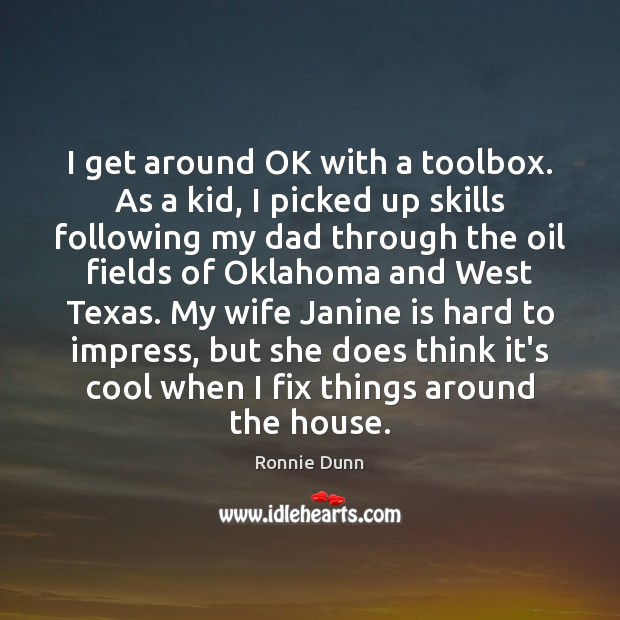 I get around OK with a toolbox. As a kid, I picked Ronnie Dunn Picture Quote