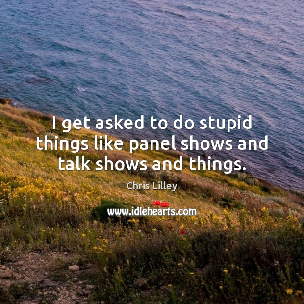 I get asked to do stupid things like panel shows and talk shows and things. Chris Lilley Picture Quote