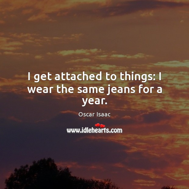 I get attached to things: I wear the same jeans for a year. Image