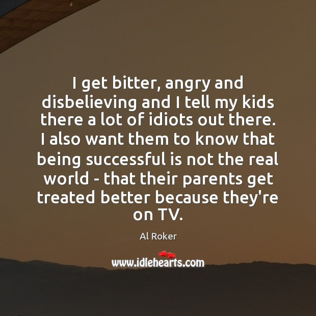 I get bitter, angry and disbelieving and I tell my kids there Being Successful Quotes Image