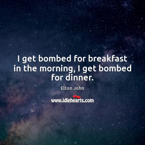 I get bombed for breakfast in the morning, I get bombed for dinner. Elton John Picture Quote