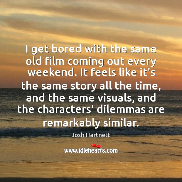 I get bored with the same old film coming out every weekend. Josh Hartnett Picture Quote