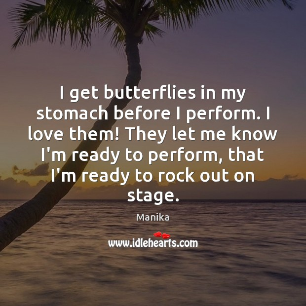 I get butterflies in my stomach before I perform. I love them! Image