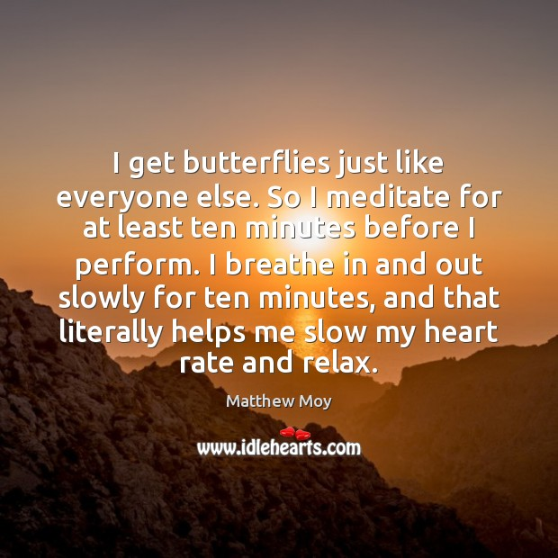 Image, I get butterflies just like everyone else. So I meditate for at