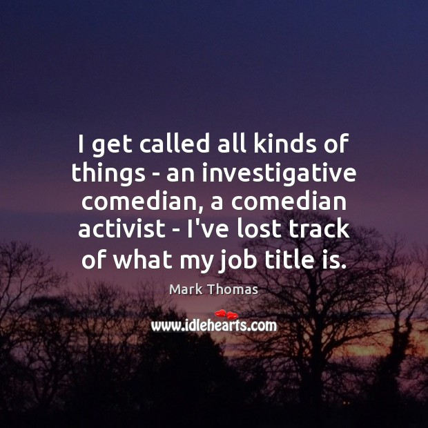 I get called all kinds of things – an investigative comedian, a Image