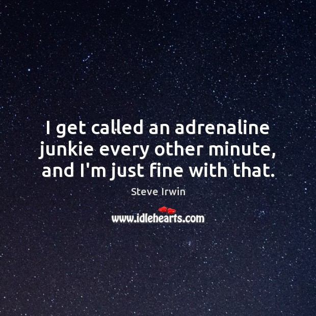 Image, I get called an adrenaline junkie every other minute, and I'm just fine with that.