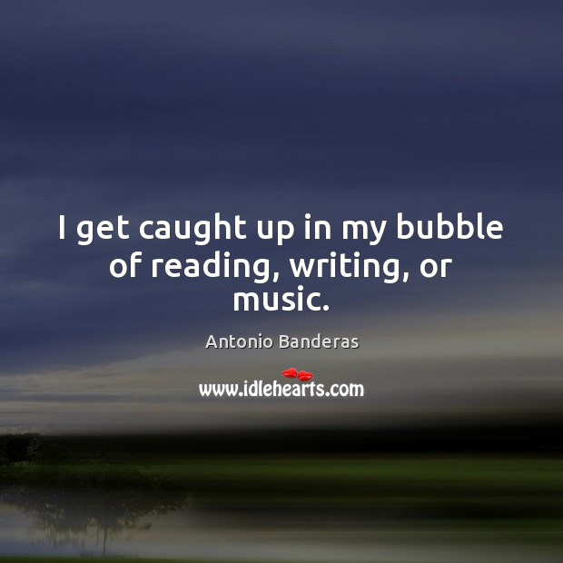 Image, I get caught up in my bubble of reading, writing, or music.