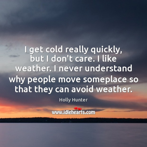 I get cold really quickly, but I don't care. I like weather. Image
