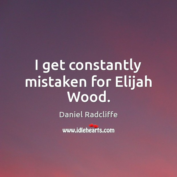 I get constantly mistaken for Elijah Wood. Daniel Radcliffe Picture Quote