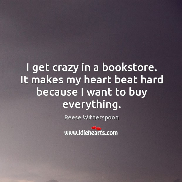 I get crazy in a bookstore. It makes my heart beat hard because I want to buy everything. Image