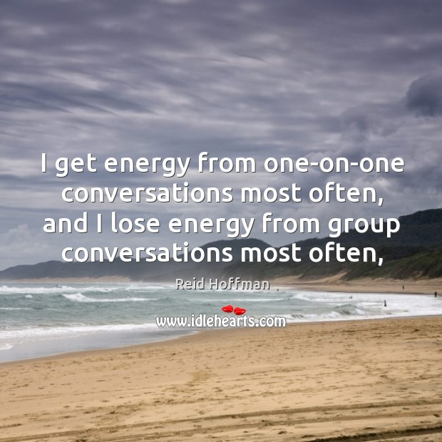 I get energy from one-on-one conversations most often, and I lose energy Reid Hoffman Picture Quote