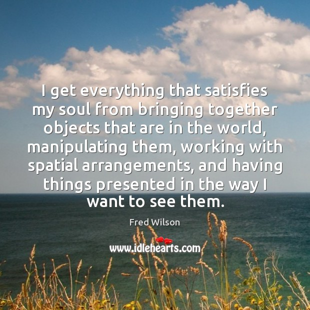 I get everything that satisfies my soul from bringing together objects that Fred Wilson Picture Quote