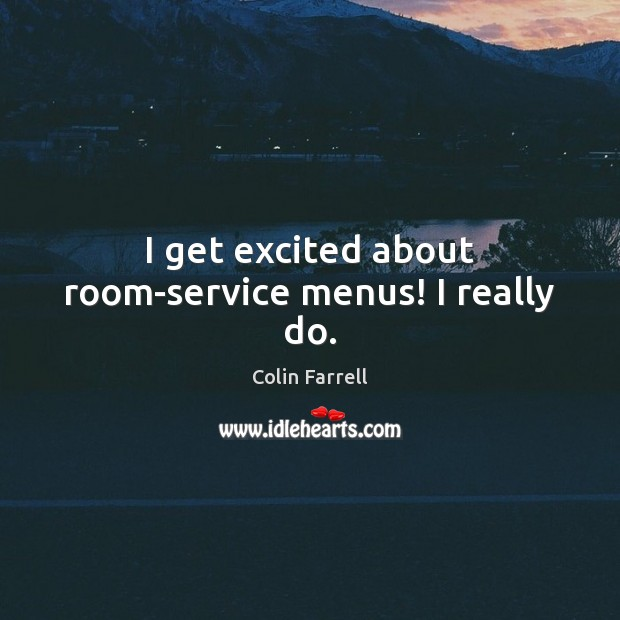 I get excited about room-service menus! I really do. Colin Farrell Picture Quote