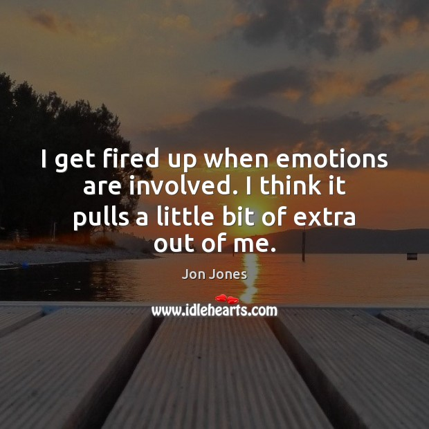 I get fired up when emotions are involved. I think it pulls Jon Jones Picture Quote