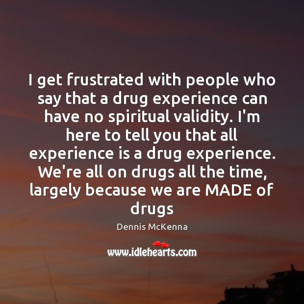 I get frustrated with people who say that a drug experience can Image