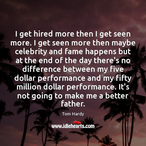 I get hired more then I get seen more. I get seen Tom Hardy Picture Quote