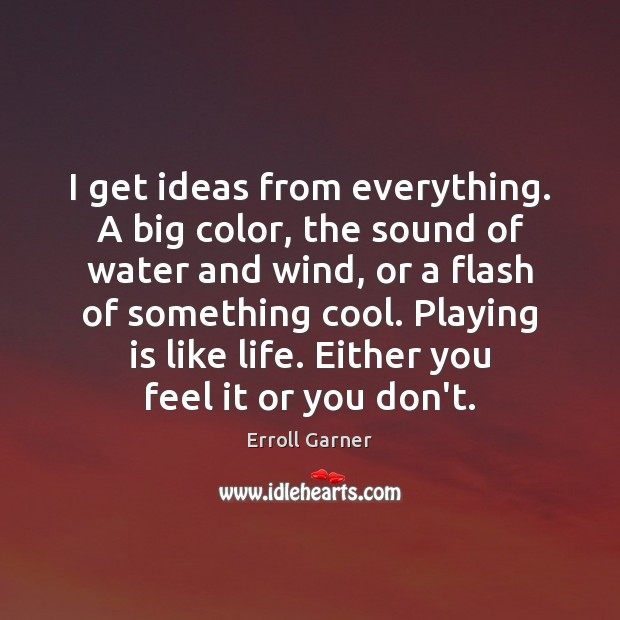 I get ideas from everything. A big color, the sound of water Image