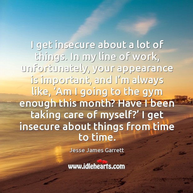 I get insecure about a lot of things. In my line of work Jesse James Garrett Picture Quote