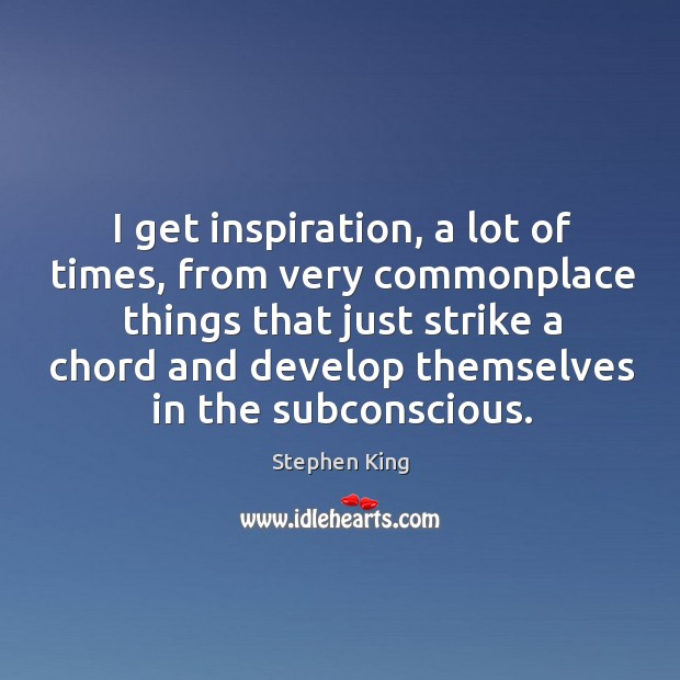 I get inspiration, a lot of times, from very commonplace things that Image