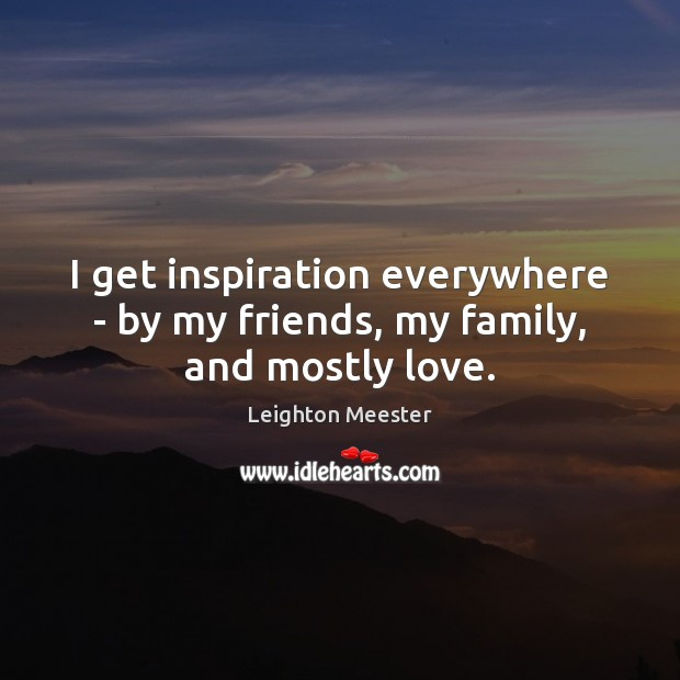 I get inspiration everywhere – by my friends, my family, and mostly love. Leighton Meester Picture Quote