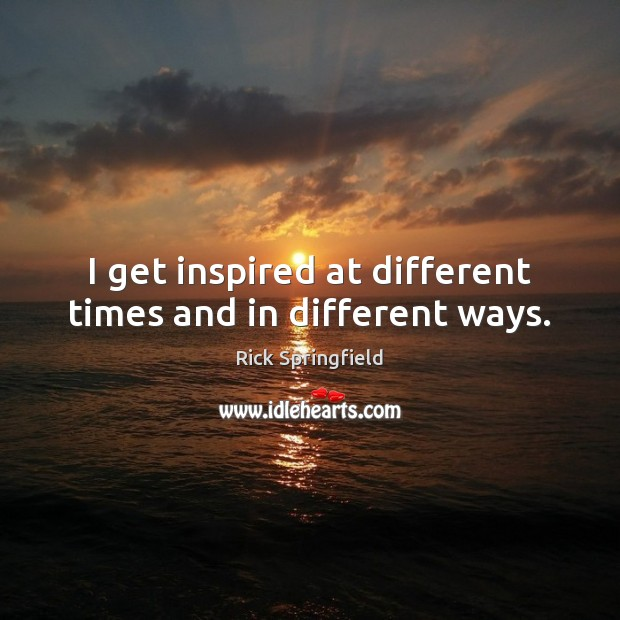 I get inspired at different times and in different ways. Rick Springfield Picture Quote