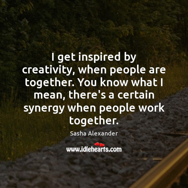 I get inspired by creativity, when people are together. You know what Image