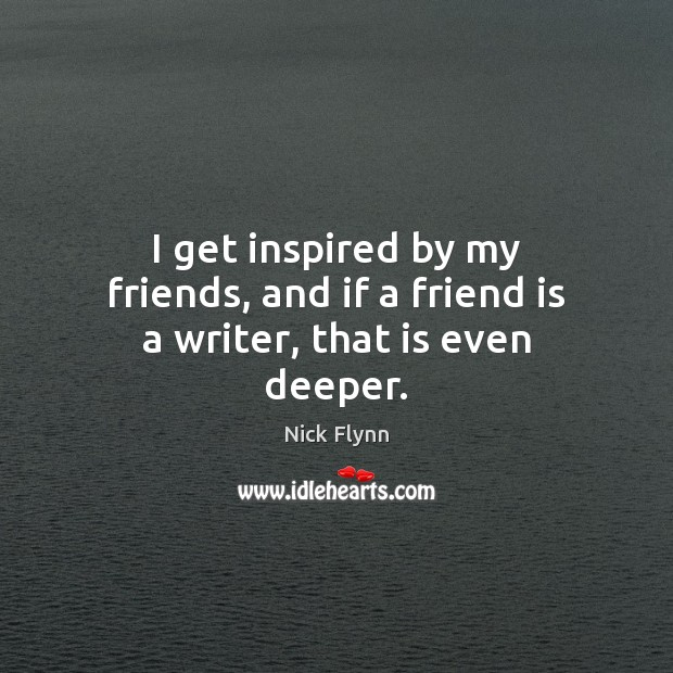 I get inspired by my friends, and if a friend is a writer, that is even deeper. Image
