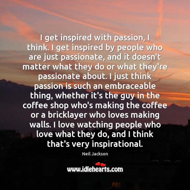 I get inspired with passion, I think. I get inspired by people Image
