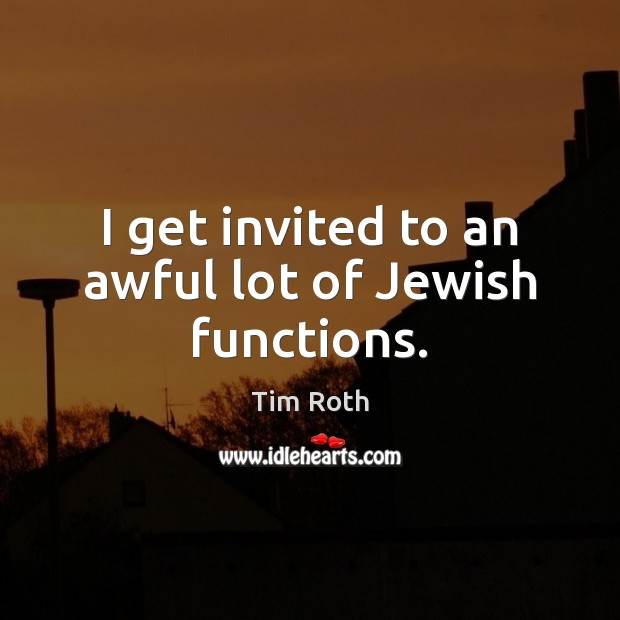 I get invited to an awful lot of Jewish functions. Tim Roth Picture Quote