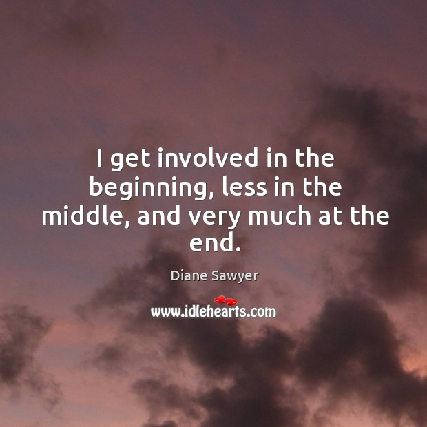 I get involved in the beginning, less in the middle, and very much at the end. Diane Sawyer Picture Quote