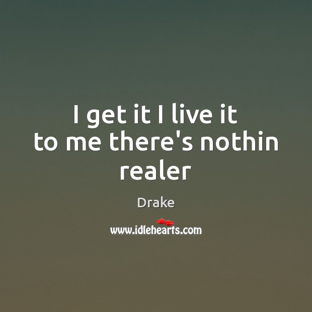I get it I live it to me there's nothin realer Drake Picture Quote