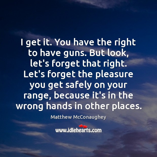 I get it. You have the right to have guns. But look, Matthew McConaughey Picture Quote