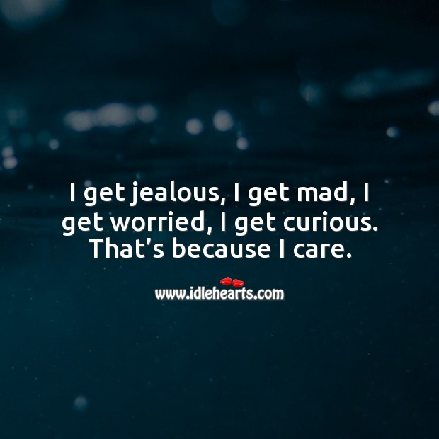 Image, I get jealous, I get mad, I get worried, I get curious. That's because I care.
