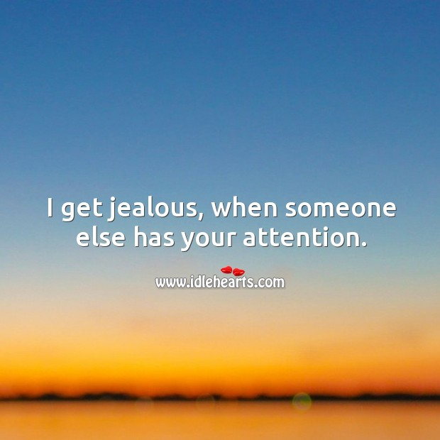 Image, I get jealous, when someone else has your attention.